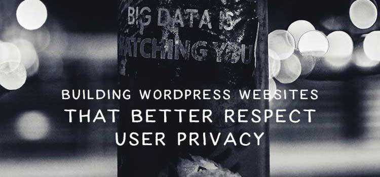 Building WordPress Websites That Better Respect User Privacy