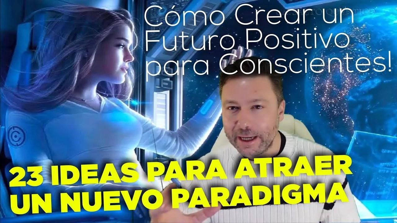 23 Ideas para Atraer un Nuevo Paradigma de Experiencia Humana, en un Futuro Positivo Consciente.