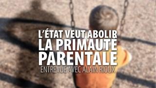 L'ÉTAT VEUT ÉLIMINER LA PRIMAUTÉ PARENTALE – ENTREVUE AVEC ALAIN RIOUX