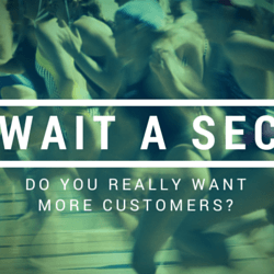 Grow your business: do you really want more customers?