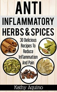 Anti-Inflammatory Herbs And Spices: 30 Delicious Recipes To Reduce Inflammation And Pain