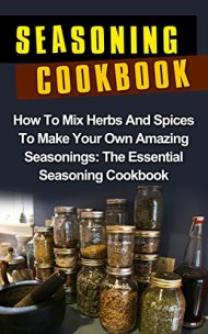 Seasoning Cookbook: How To Mix Herbs And Spices To Make Your Own Amazing Seasonings: The Essential Seasoning Cookbook (Seasoning Cookbook Recipes) (Herbs … Mixes Recipes, Seasonings And Spices,)