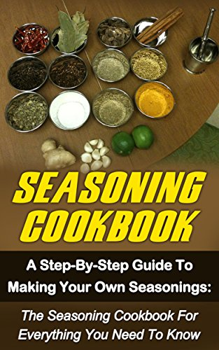 Seasoning Cookbook: A Step-By-Step Guide To Making Your Own Seasonings: The Seasoning Cookbook For Everything You Need To Know (Seasoning Cookbook, Spice … Seasonings Recipes, Seasonings Mixes)