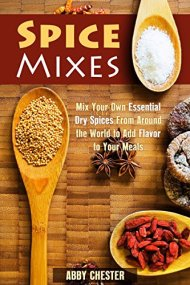 Spice Mixes: Mix Your Own Essential Dry Spices From Around the World to Add Flavor to Your Meals (Dry Herbs & Mixing Spices)