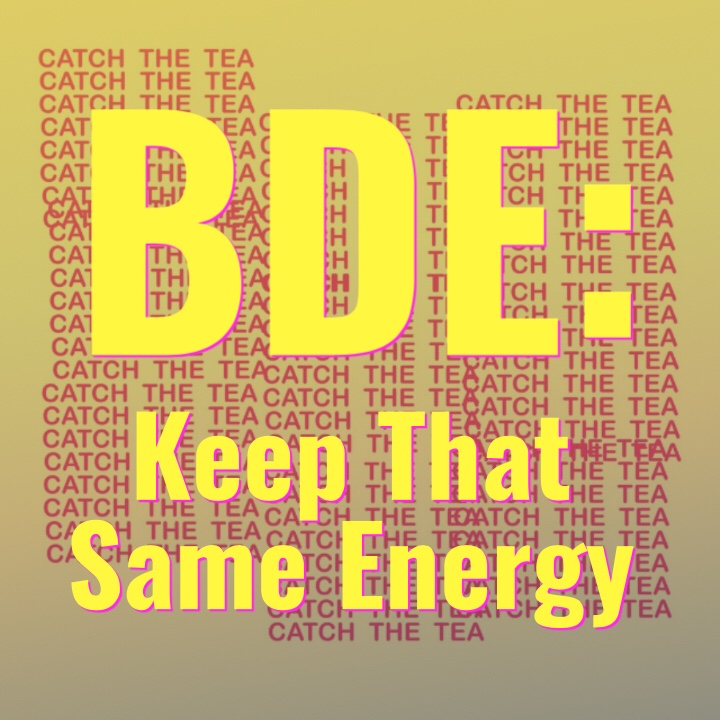 "Catch The Tea Ep.29 ""BDE: Keep That Same Energy"""