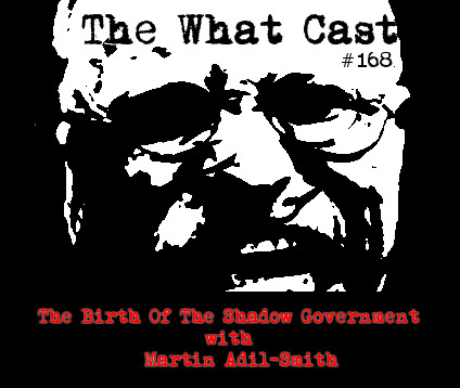 The What Cast #168 – The Birth Of The Shadow Government