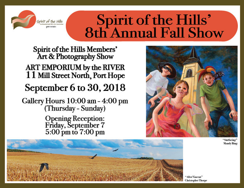 Spirit of the Hills Members'Art & Photography Show ART EMPORIUM by the RIVER 11 Mill Street North, Port Hope September 6 to 30, 2018 Gallery Hours 10:00 am - 4:00 pm (Thursday - Sunday) Opening Reception: Friday, September 7, 5:00 pm to 7:00 pm