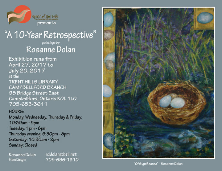 Spirit of the Hills Northumberland Hills Arts Association presents A 10-Year Retrospective. Paintings by Rosanne Dolan. Exhibition runs from April 27, 2017 to July 20, 2017 at the TRENT HILLS LIBRARY, CAMPBELLFORD BRANCH, 98 Bridge Street East, Campbellford, Ontario K0L 1L0 705-653-3611. HOURS: Monday, Wednesday, Thursday & Friday: 10:30am - 5pm, Tuesday: 1pm - 8pm, Thursday evening: 6:30pm - 8pm, Saturday: 10:30am - 2pm, Sunday: Closed