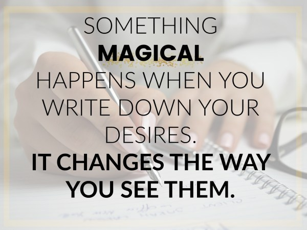 SOMETHING MAGICAL HAPPENS WHEN YOU WRITE DOWN YOUR DESIRES. IT CHANGES THE WAY YOU SEE THEM