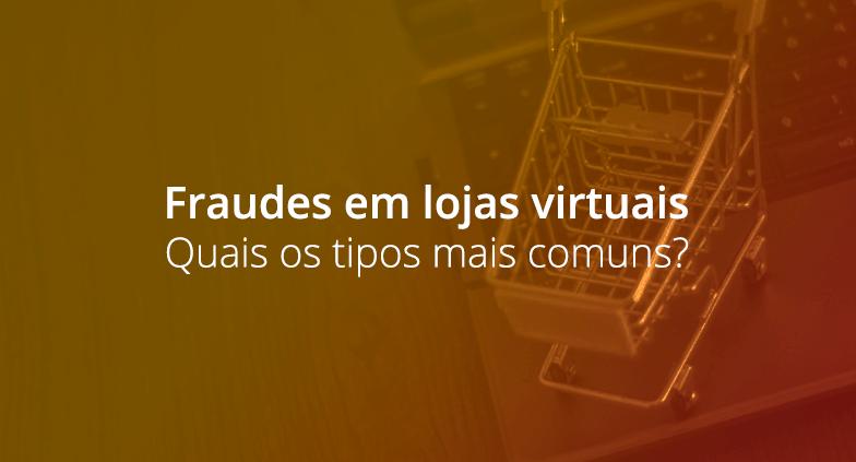 Fraudes em lojas virtuais: quais os tipos mais comuns?