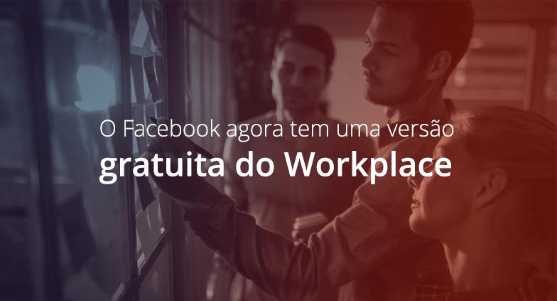 O Facebook agora tem uma versão gratuita do Workplace