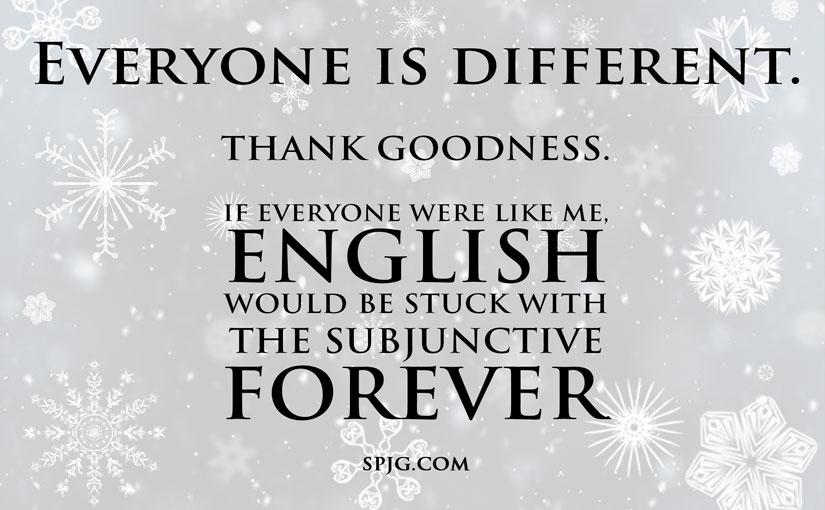 Everyone is different. Thank goodness. If everyone were like me, English would be stuck with the subjunctive forever.