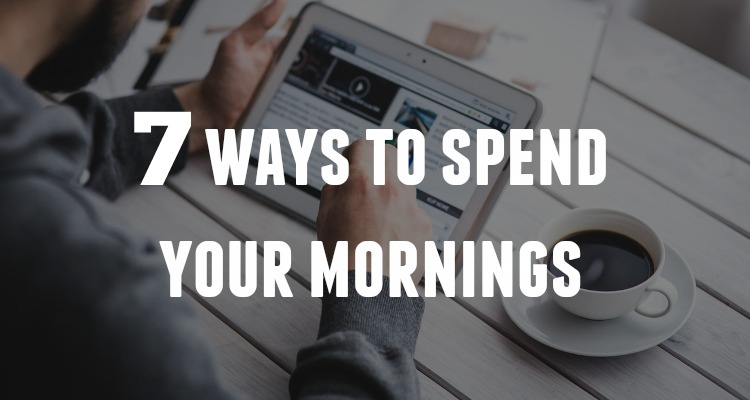 7 Ways To Spend Your Mornings