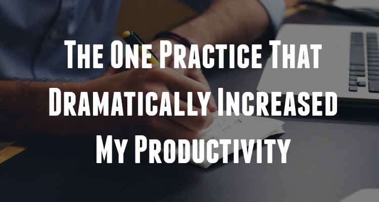 The One Practice That Dramatically Increased My Productivity