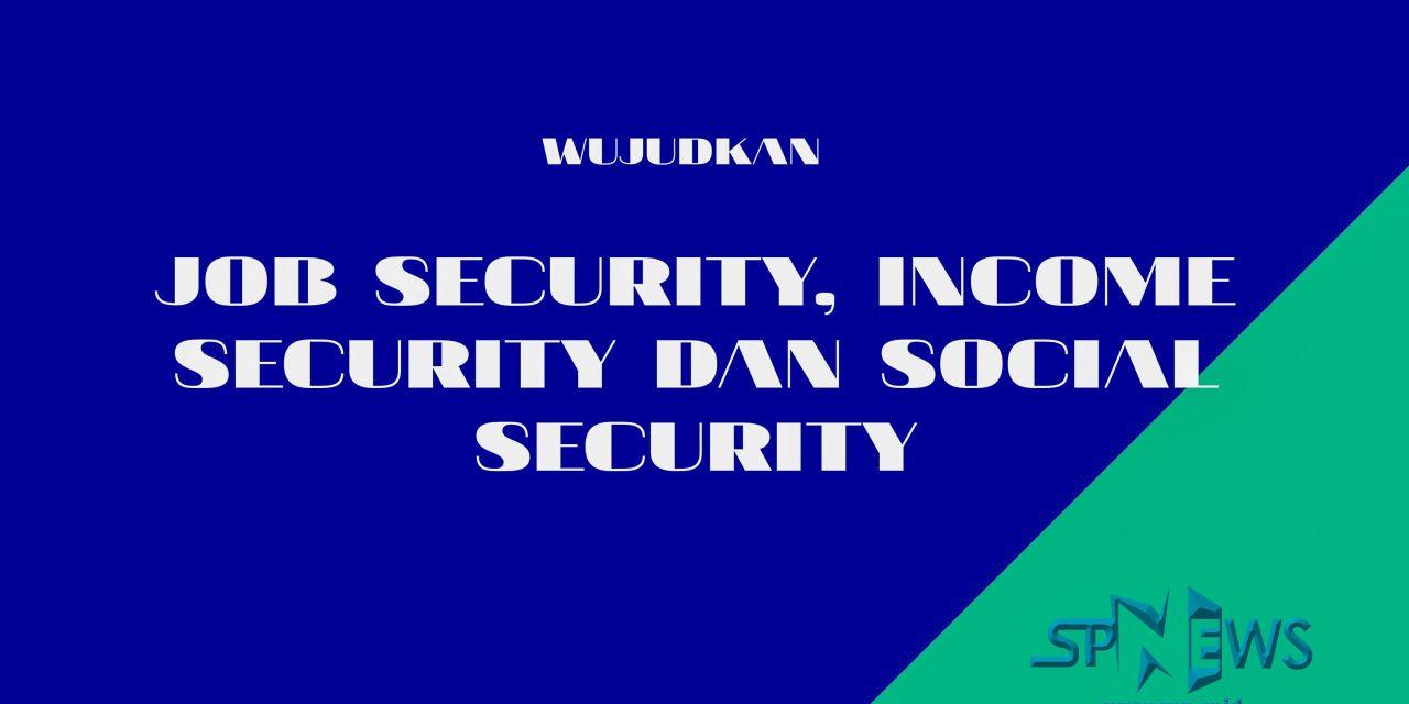 PASTIKAN PEKERJA MENDAPATKAN JOB SECURITY, INCOME SECURITY DAN SOSIAL SECURITY