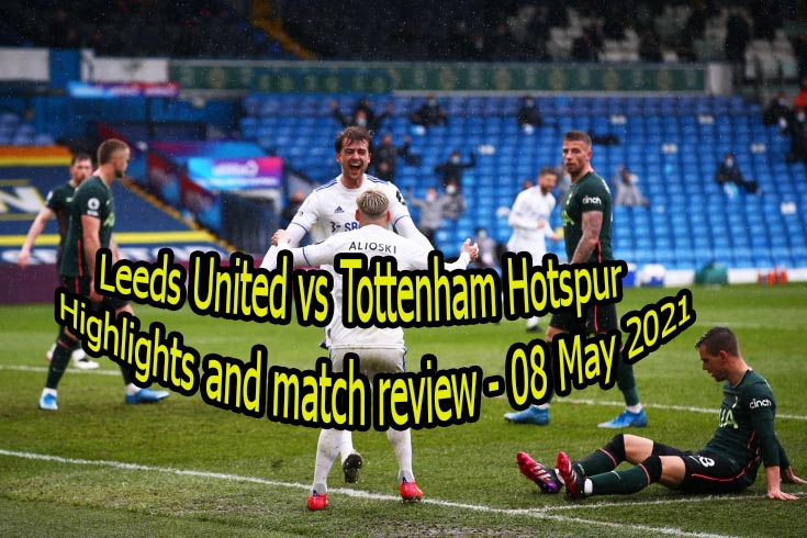 Leeds United vs Tottenham Hotspur Highlights and match review – 08 May 2021