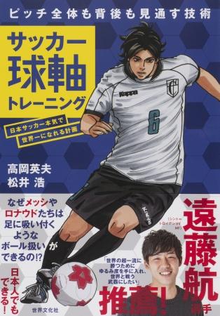 日本サッカーが世界で勝つために必要なこととは? 遠藤航選手推薦!今話題のトレーニングメソッド『サッカー球軸トレーニング』発売!