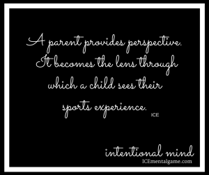 a parent provides perspective. It becomes the lens through which a child sees their sports experience