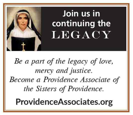 Join us in continuing the Legacy Be a part of the legacy of love, mercy and justice. Become a Providence Associate of the Sisters of Providence.  ProvidenceAssociates.org