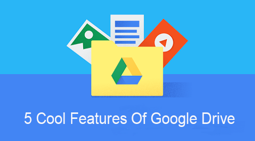 5 Cool Features Of Google Drive You Probably Are Not Using Yet