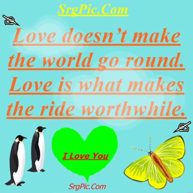Love doesn't make the world go round. Love what makes the ride worthwhile.