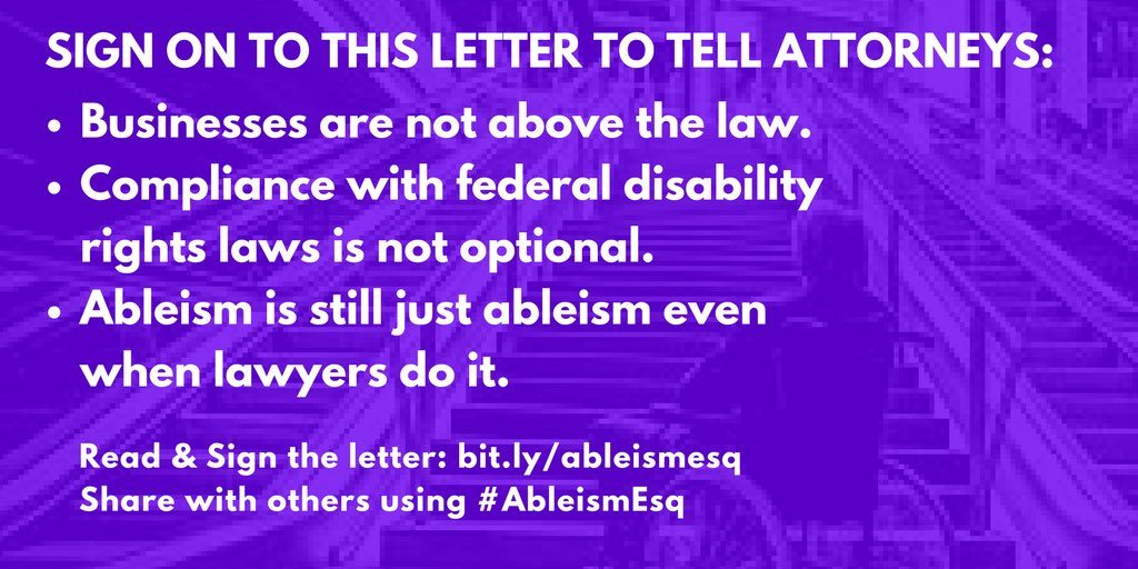 Graphic of person in wheelchair looking frustrated up a set of stairs, in purple filter. Text says, Sign on to this letter to tell all attorneys: -Businesses are not above the law. -Compliance with federal disability rights laws is not optional. -Ableism is still just ableism even when lawyers do it. Read & Sign the letter: bit.ly/ableismesq Share with others using #AbleismEsq. Image from Disability Solidarity @dissolidarity