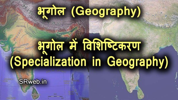 भूगोल में विशिष्टिकरण भौतिक भूगोल तथा मानव भूगोल (Specialization in Geography)