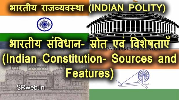 भारतीय संविधान- स्रोत एवं विशेषताएँ (Indian Constitution- Sources and Features)