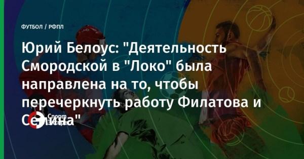 """Юрий Белоус: """"Деятельность Смородской в """"Локо"""" была ..."""