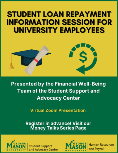 Student Loan Repayment Information Session for University Employees. Graduation cap and diploma icon next to dollar sign repayment arrow. By the financial-wellbeing team in the student support and advocacy center. Virtual zoom presentation. Register in advance by visiting our Money talks series page. George Mason Logos for the Student Support and Advocacy Center and Human Resources Payroll.