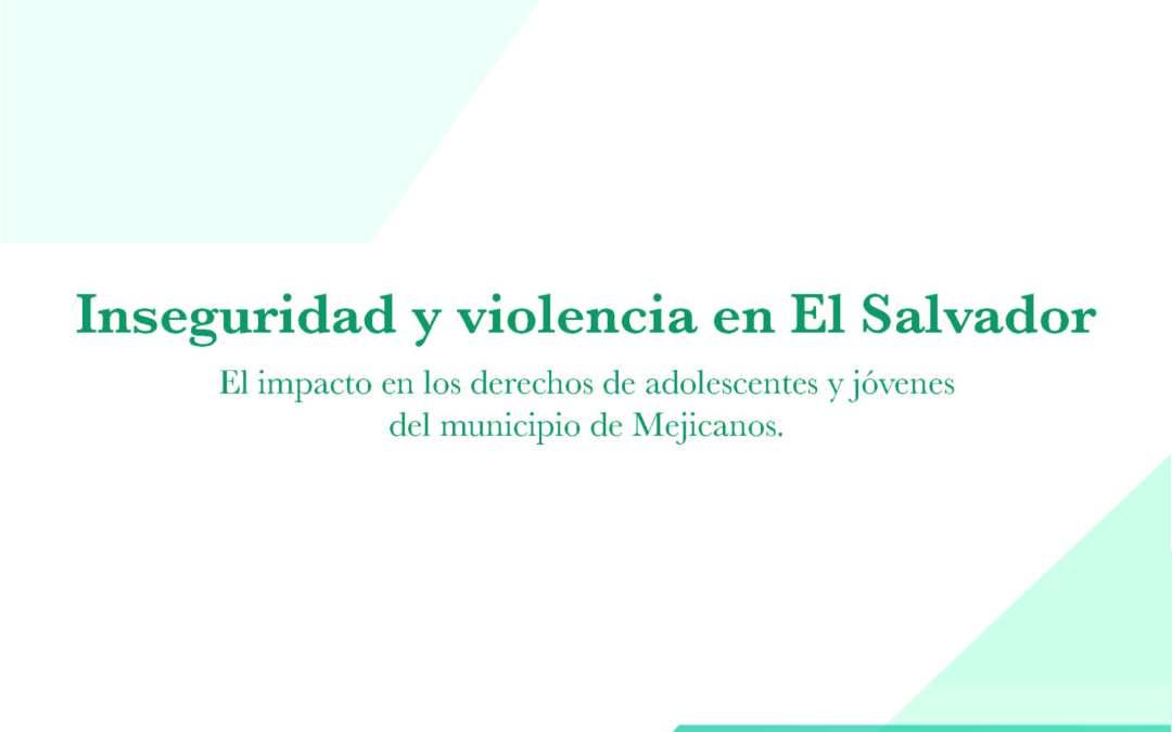 Inseguridad y violencia en El Salvador. El impacto en los derechos de adolescentes y jóvenes del municipio de Mejicanos. 2017
