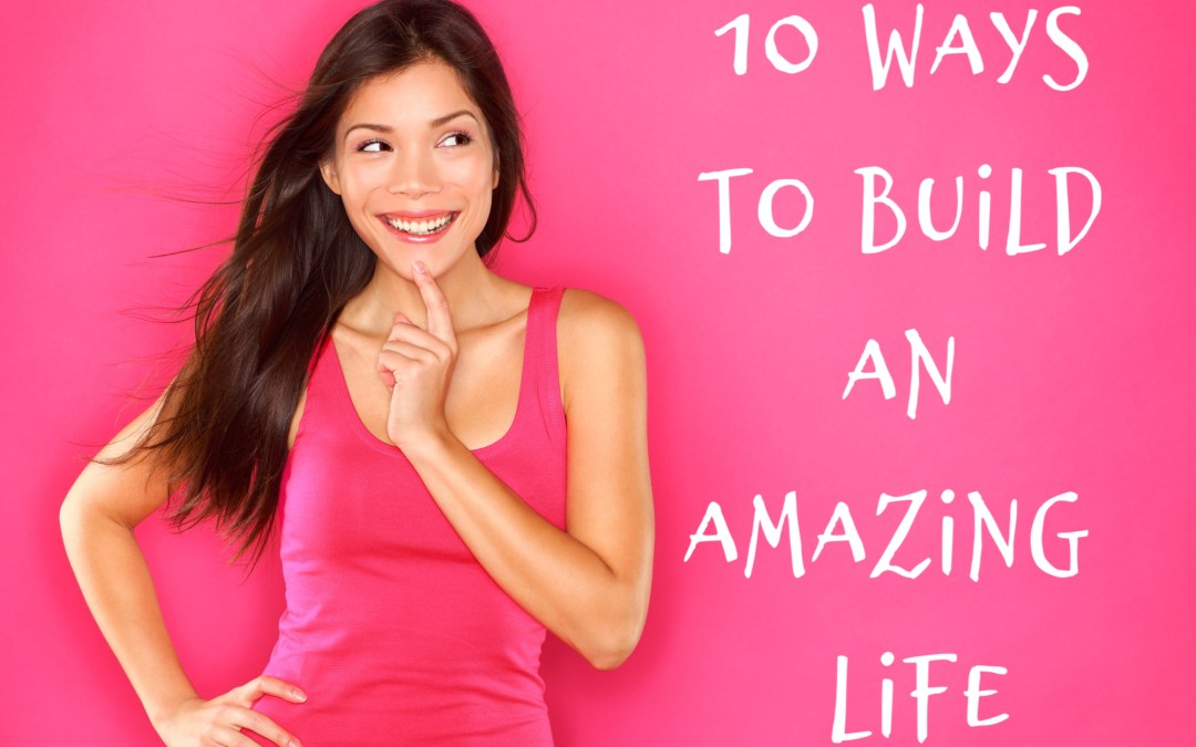 10 Ways to Build an Amazing Life