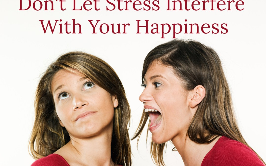Don't Let Stress Interfere with Your Happiness