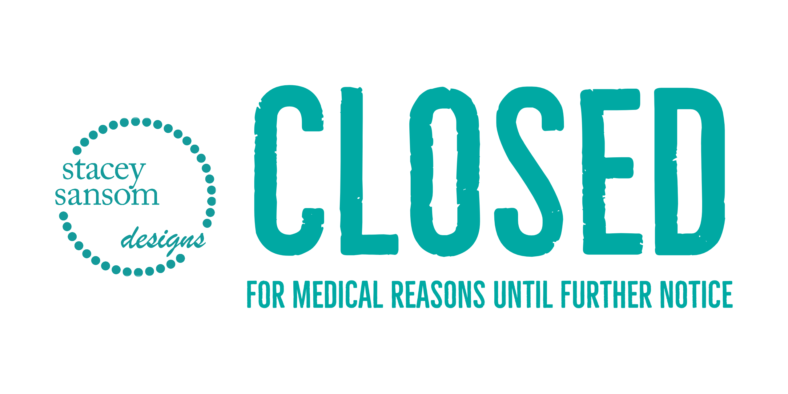 Temporarily Closed due to medical reasons until further notice | Stacey Sansom Designs