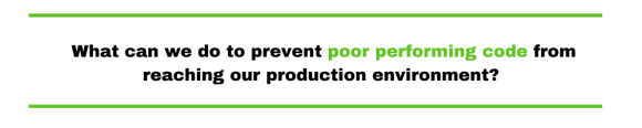 What can we do to prevent poor performing code from reaching our production environment