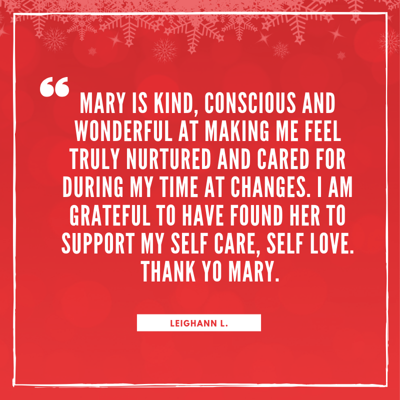 Mary is kind, conscious and wonderful at making me feel truly nurtured and cared for during my time at Changes. I am grateful to have found her to support my self care, self Love. Thank Yo Mary..png