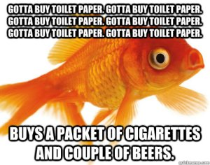 "A classic Forgetful Goldfish meme. The caption reads: ""Gotta Buy Toilet Paper. Gotta Buy Toilet Paper. Gotta Buy Toilet Paper. Gotta Buy Toilet Paper. Gotta Buy Toilet Paper. Gotta Buy Toilet Paper."" Then suddenly, ""Buys a Packet of Cigarettes and Couple of Beers."""