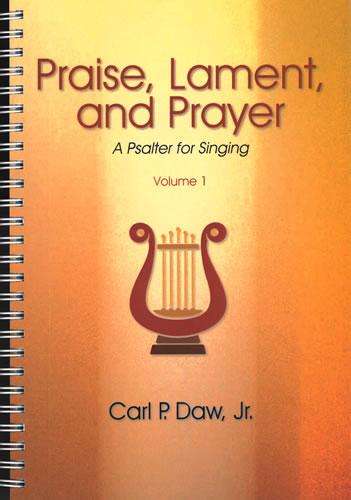 Daw Jr, Carl P: Praise, Lament, And Prayer: A Psalter For Singing Volume 1