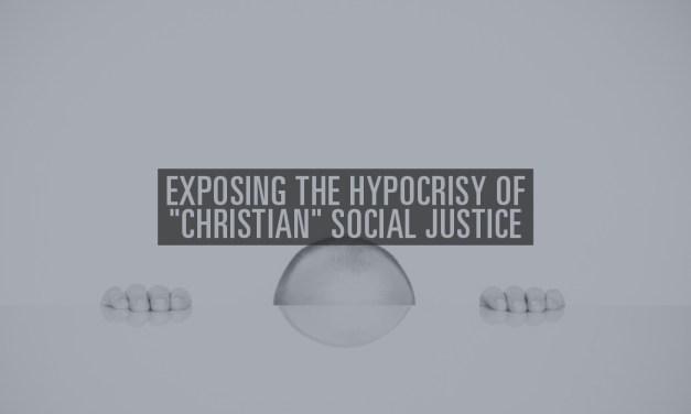 "Exposing the Hypocrisy of ""Christian"" Social Justice"