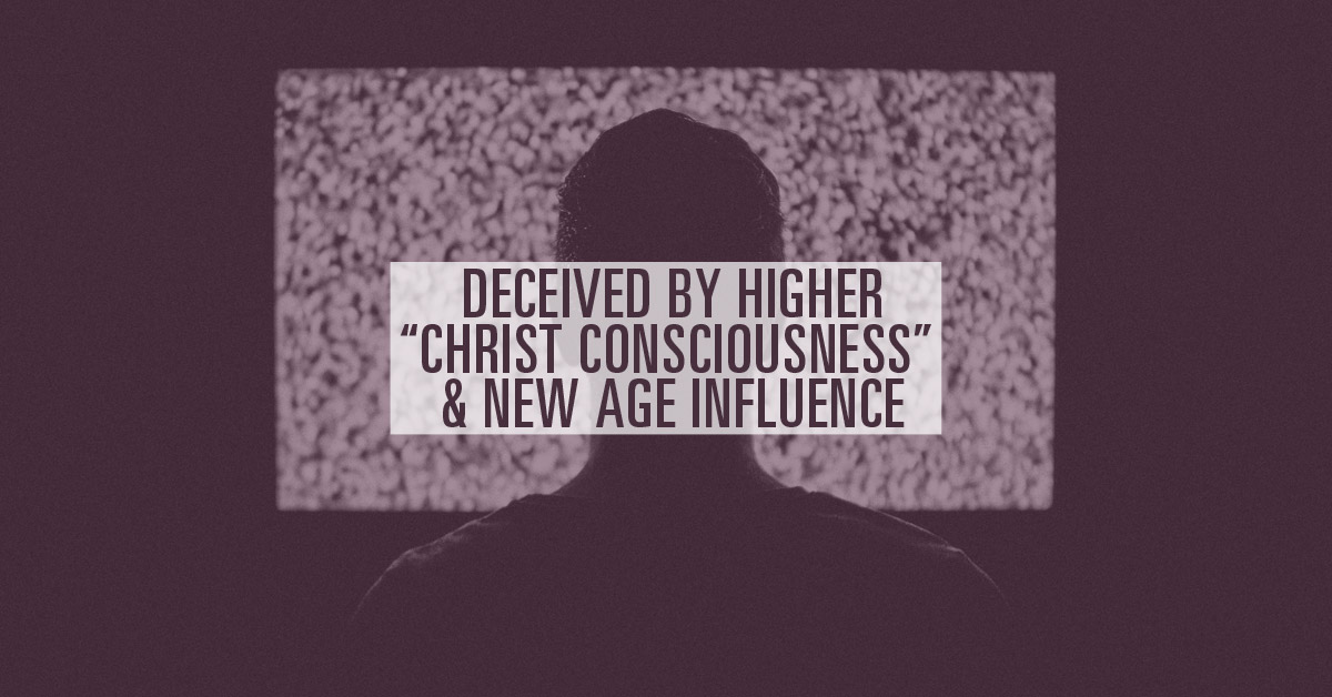 """Deceived by Higher, """"Christ Consciousness"""" & New Age Influence"""