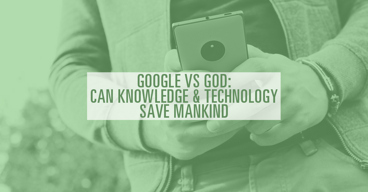 Google vs God: Can Knowledge & Technology Save Mankind?