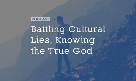 Battling Cultural Lies, Knowing the True God