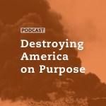 Destroying America on Purpose