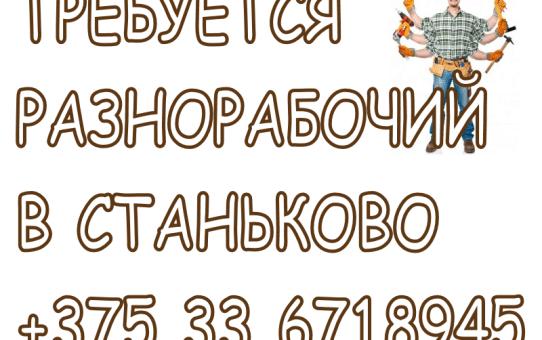 Требуется разнорабочий в Станьково