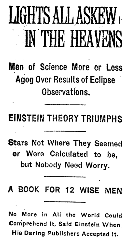 Lights all askew... The hilarious headline provided by the New York Times after Einstein's relativity theory proved based on Arthur Eddington's eclipse observations in 1919. Lights all askew in the heavens. Men of science more or less agog over results of eclipse observations. Einstein theory triumphs. Stars not where they seemed of were calculated to be, but nobody need worry. A book for 12 wise men. No more in all the world could comprehend it, said Einstein when his daring publishers accepted it.