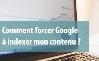 comment forcer Google à indexer mon contenu ?
