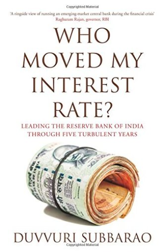 Who Moved My Interest Rate Leading the Reserve Bank of India Through Five Turbulent Years - Duvvuri Subbarao - Startup Archive - Books For Indian Entrepreneurs