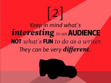 Gardez en tête ce qui est intéressant pour le public, pas ce qui est amusant de faire en tant qu'auteur. Cela peut être très différent.