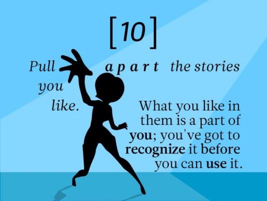 Analysez les histoires que vous aimez. Ce que vous aimez en elles fait partie de vous ; vous devez le reconnaître avant de pouvoir l'utiliser.
