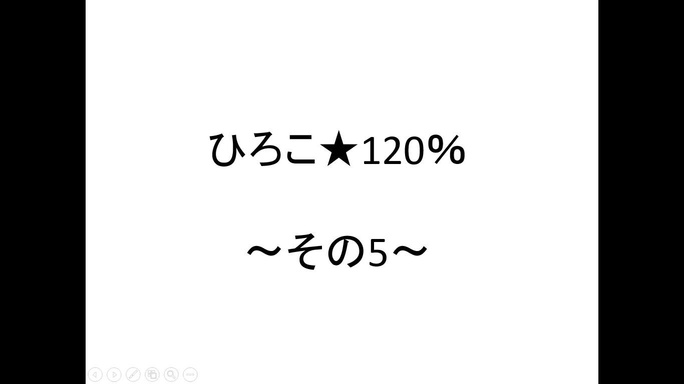 ひろこ120%~その5~